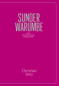 Christian Uetz: «Sunderwarumbe – ein Schweizer Requiem»